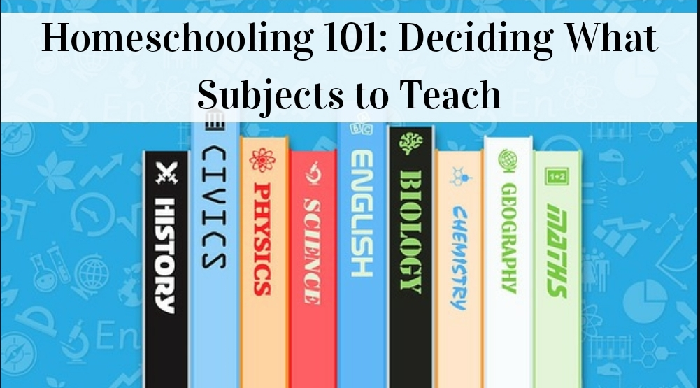 Homeschooling 101: Deciding What Subjects to Teach